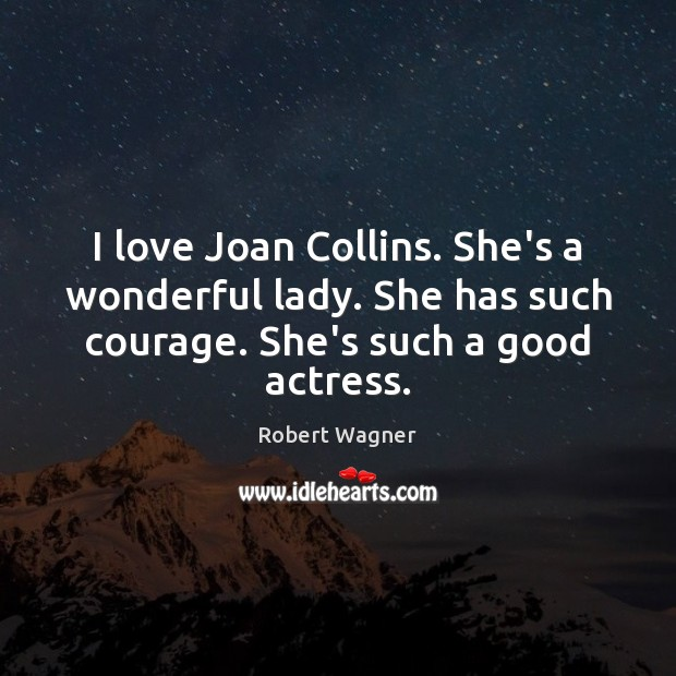 Image, I love Joan Collins. She's a wonderful lady. She has such courage.
