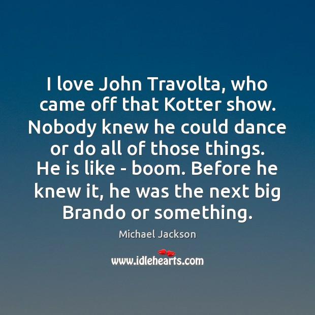 I love John Travolta, who came off that Kotter show. Nobody knew Image