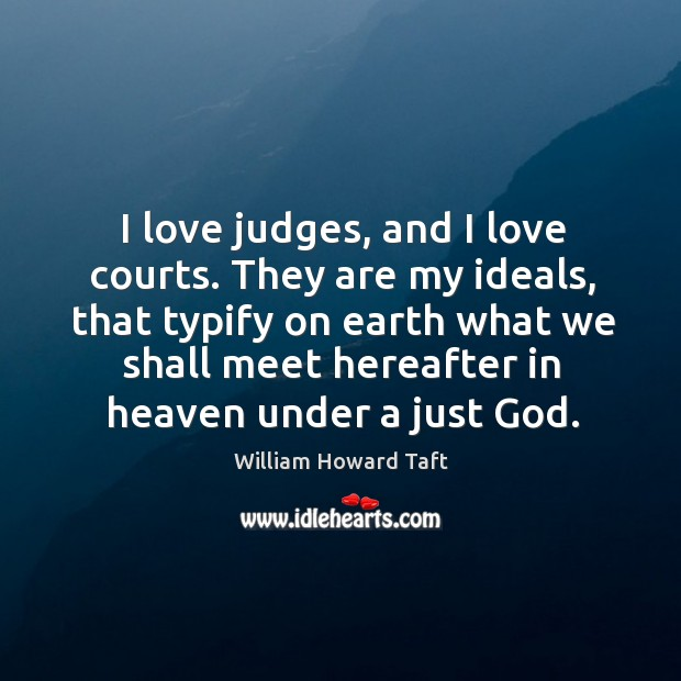 I love judges, and I love courts. They are my ideals, that typify on earth what we shall Image