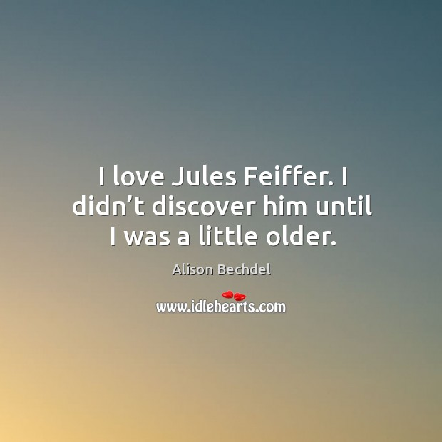 I love jules feiffer. I didn't discover him until I was a little older. Alison Bechdel Picture Quote