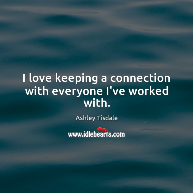 I love keeping a connection with everyone I've worked with. Ashley Tisdale Picture Quote