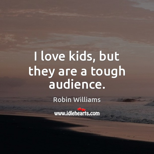 I love kids, but they are a tough audience. Robin Williams Picture Quote