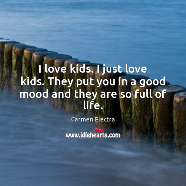 Image, I love kids. I just love kids. They put you in a good mood and they are so full of life.