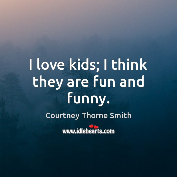 I love kids; I think they are fun and funny. Image