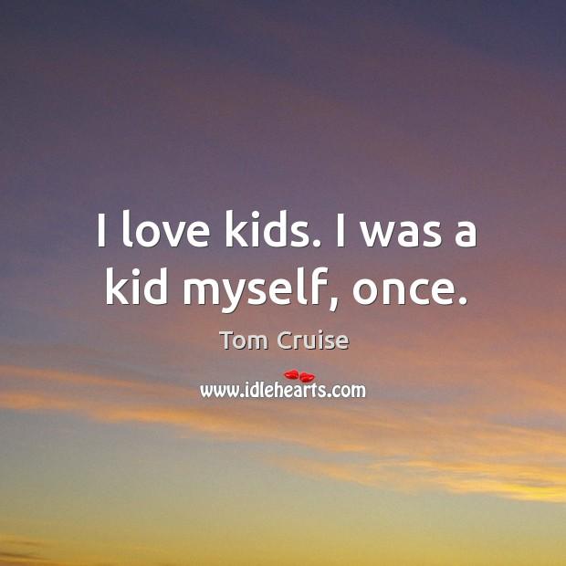 I love kids. I was a kid myself, once. Image