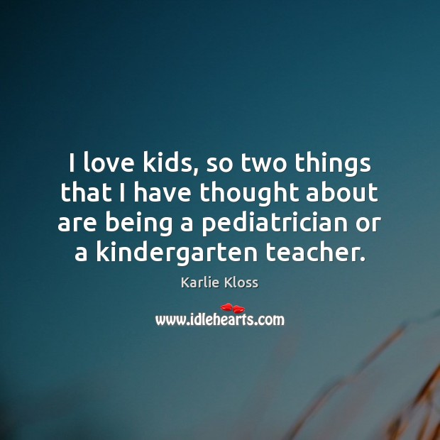 I love kids, so two things that I have thought about are Karlie Kloss Picture Quote