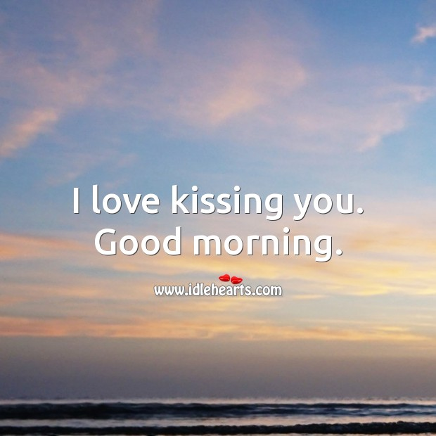Image, I love kissing you. Good morning.