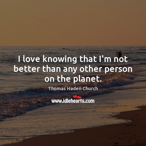 Thomas Haden Church Picture Quote image saying: I love knowing that I'm not better than any other person on the planet.