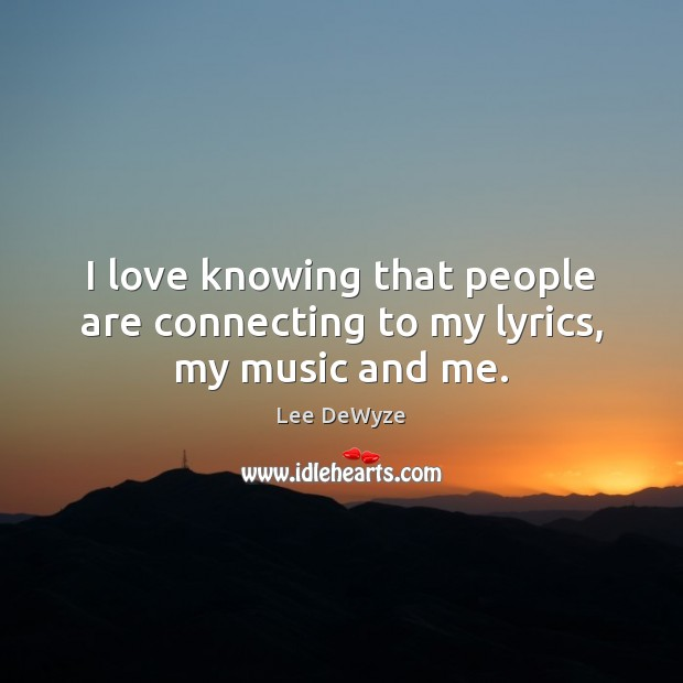 I love knowing that people are connecting to my lyrics, my music and me. Image