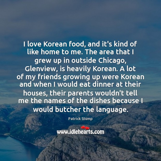 I love Korean food, and it's kind of like home to me. Image