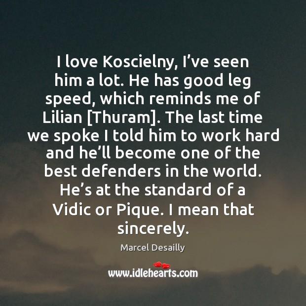 I love Koscielny, I've seen him a lot. He has good Image
