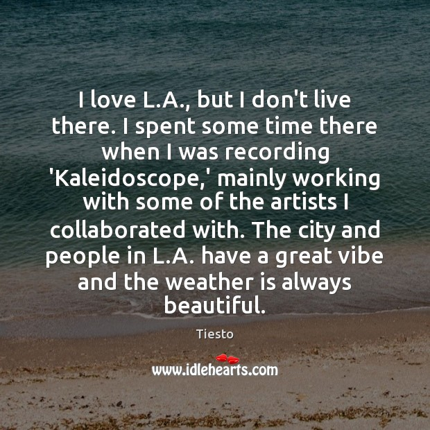 I love L.A., but I don't live there. I spent some Tiesto Picture Quote