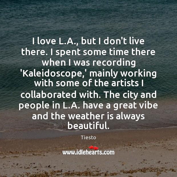 I love L.A., but I don't live there. I spent some Image