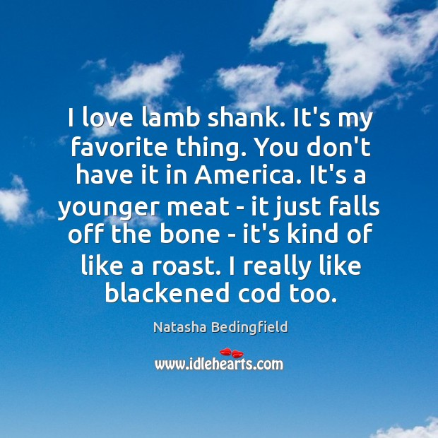 I love lamb shank. It's my favorite thing. You don't have it Natasha Bedingfield Picture Quote