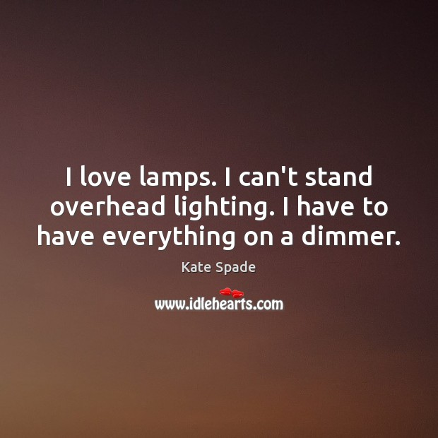 I love lamps. I can't stand overhead lighting. I have to have everything on a dimmer. Image