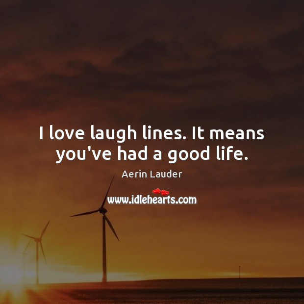 I love laugh lines. It means you've had a good life. Aerin Lauder Picture Quote