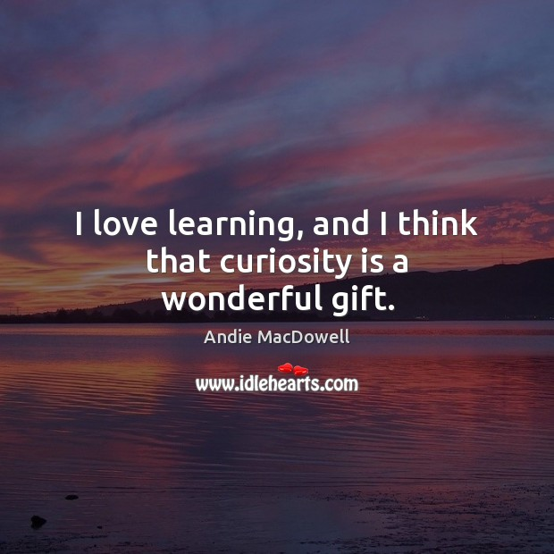 Image, I love learning, and I think that curiosity is a wonderful gift.