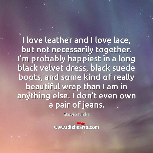 I love leather and I love lace, but not necessarily together. I'm Stevie Nicks Picture Quote