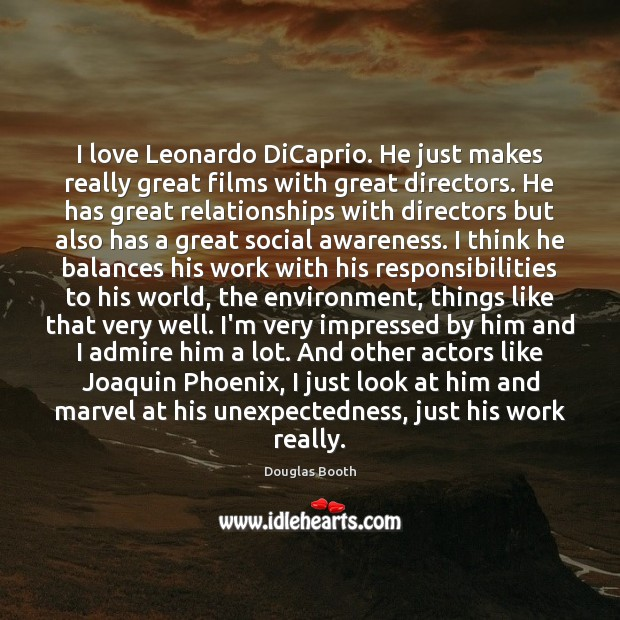 I love Leonardo DiCaprio. He just makes really great films with great Douglas Booth Picture Quote