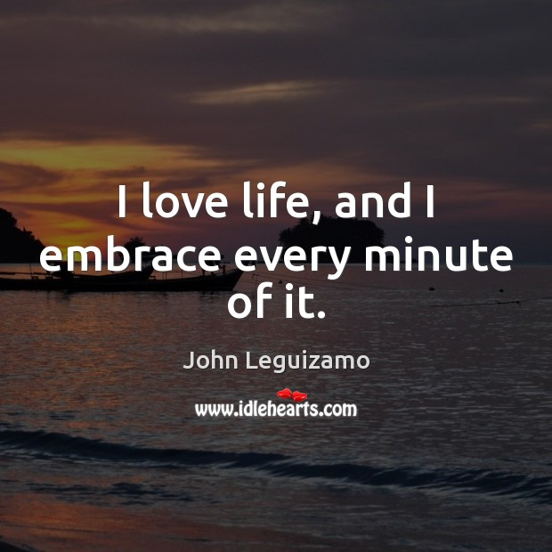 I love life, and I embrace every minute of it. Image