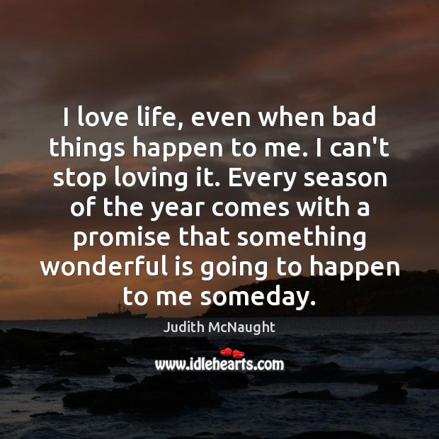 I love life, even when bad things happen to me. I can't Judith McNaught Picture Quote