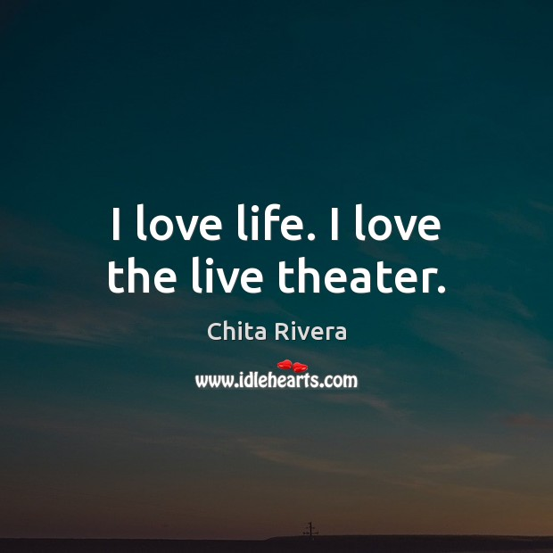 I love life. I love the live theater. Image