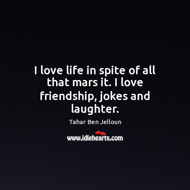 Image, I love life in spite of all that mars it. I love friendship, jokes and laughter.