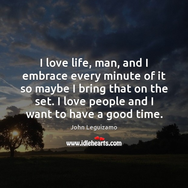 I love life, man, and I embrace every minute of it so John Leguizamo Picture Quote