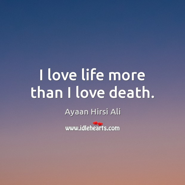 I love life more than I love death. Ayaan Hirsi Ali Picture Quote