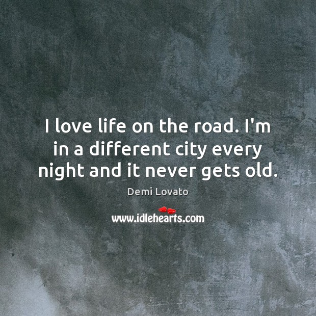I love life on the road. I'm in a different city every night and it never gets old. Demi Lovato Picture Quote