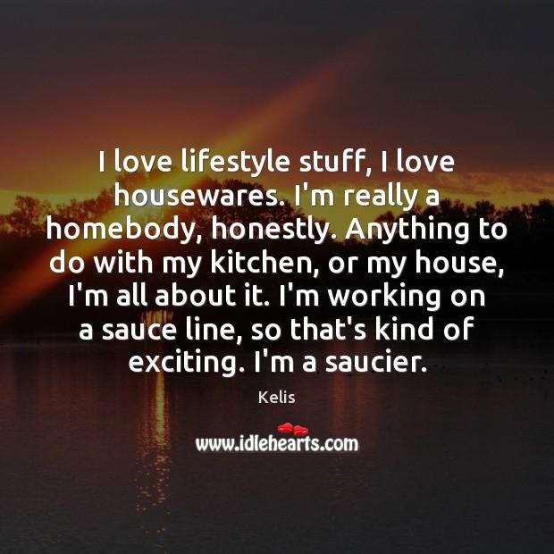 I love lifestyle stuff, I love housewares. I'm really a homebody, honestly. Image