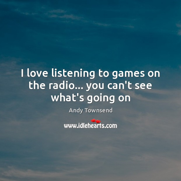 Image, I love listening to games on the radio… you can't see what's going on
