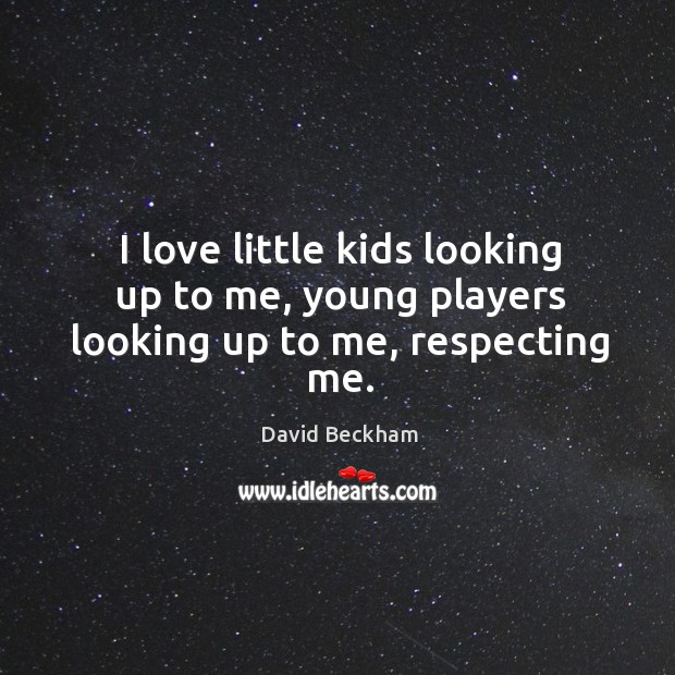 I love little kids looking up to me, young players looking up to me, respecting me. Image