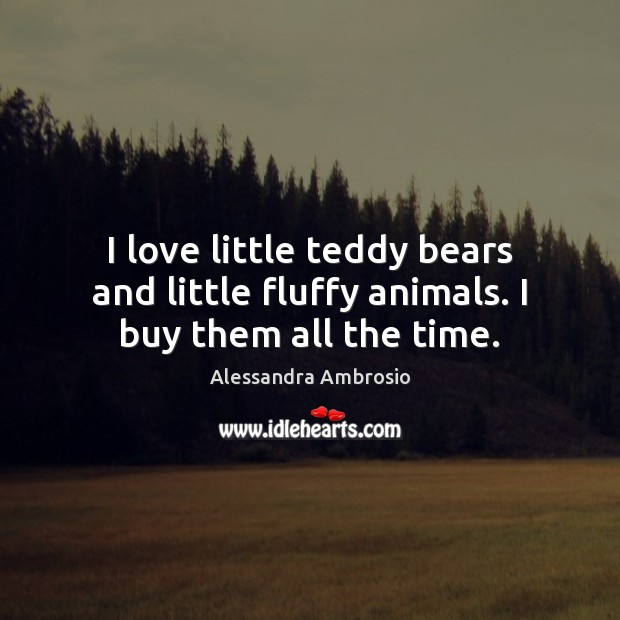 Image, I love little teddy bears and little fluffy animals. I buy them all the time.