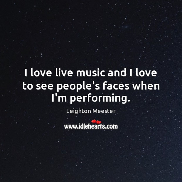 I love live music and I love to see people's faces when I'm performing. Leighton Meester Picture Quote