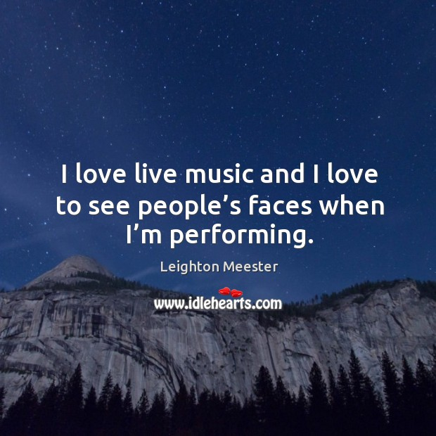 Image, I love live music and I love to see people's faces when I'm performing.
