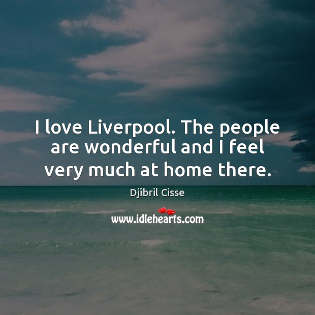 Image, I love Liverpool. The people are wonderful and I feel very much at home there.