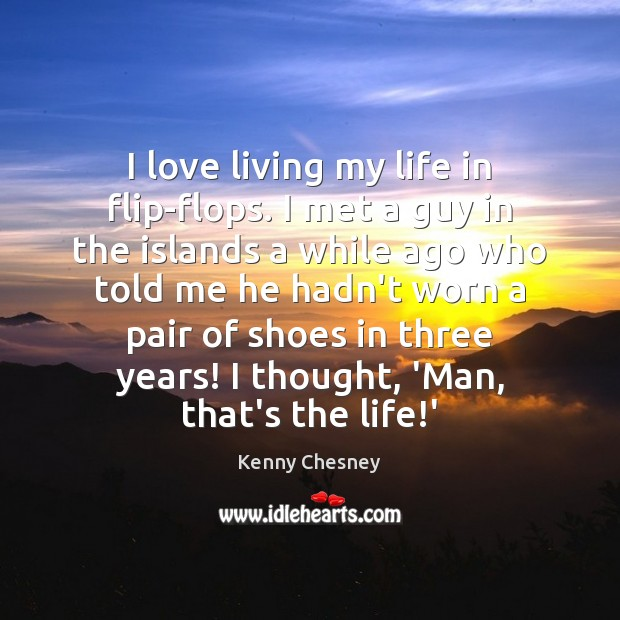 I love living my life in flip-flops. I met a guy in Kenny Chesney Picture Quote
