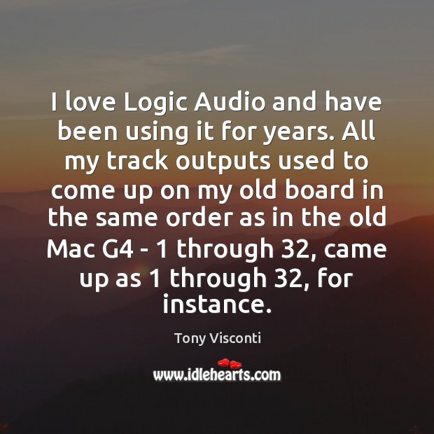 I love Logic Audio and have been using it for years. All Tony Visconti Picture Quote