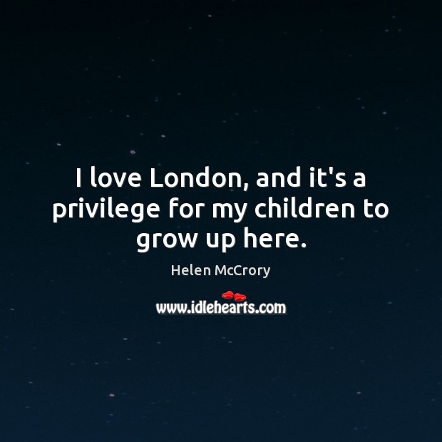 I love London, and it's a privilege for my children to grow up here. Image