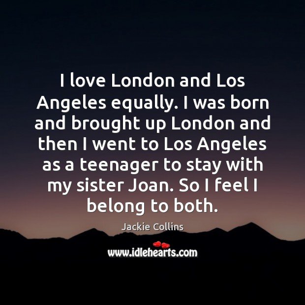 I love London and Los Angeles equally. I was born and brought Jackie Collins Picture Quote
