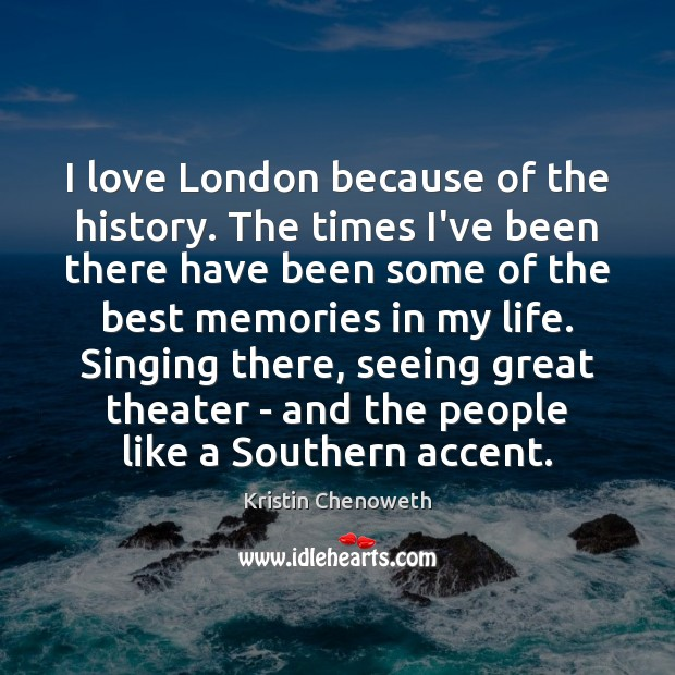 Image, I love London because of the history. The times I've been there