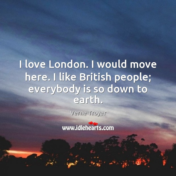 I love London. I would move here. I like British people; everybody is so down to earth. Verne Troyer Picture Quote