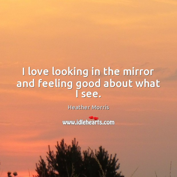 I love looking in the mirror and feeling good about what I see. Image