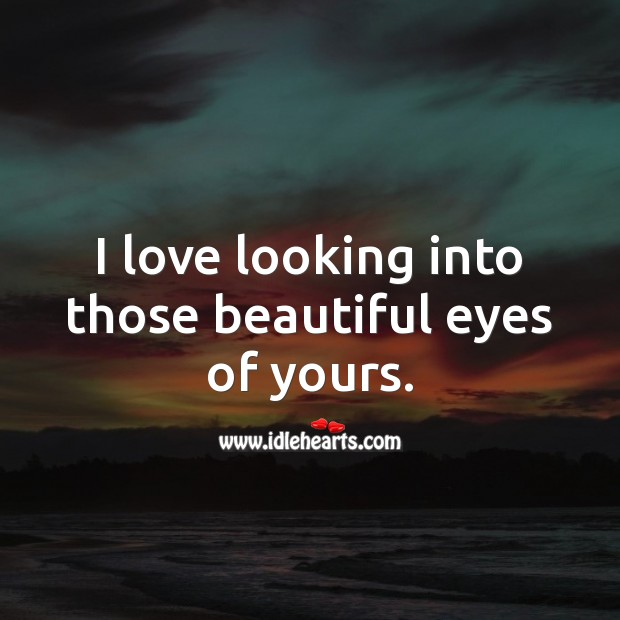 I love looking into those beautiful eyes of yours. Beautiful Love Quotes Image