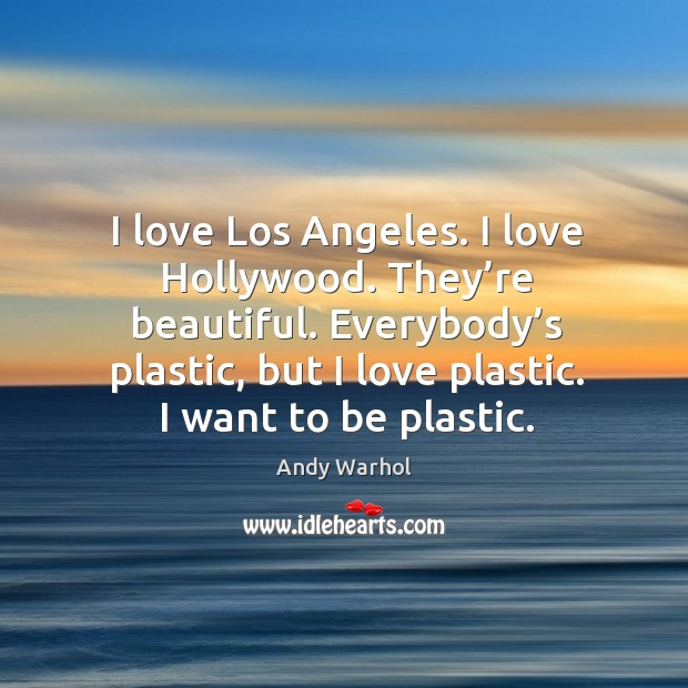 I love los angeles. I love hollywood. They're beautiful. Everybody's plastic, but I love plastic. I want to be plastic. Image