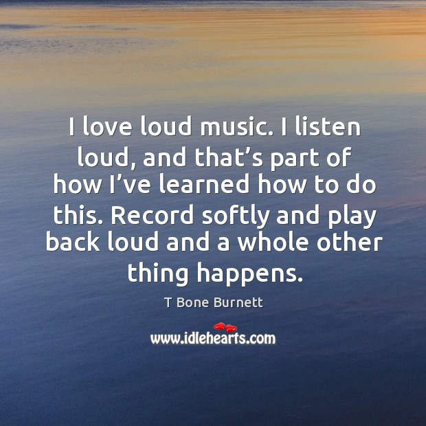 I love loud music. I listen loud, and that's part of how I've learned how to do this. Image