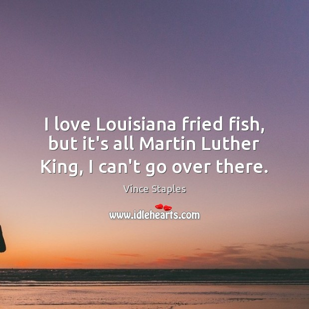 I love Louisiana fried fish, but it's all Martin Luther King, I can't go over there. Vince Staples Picture Quote