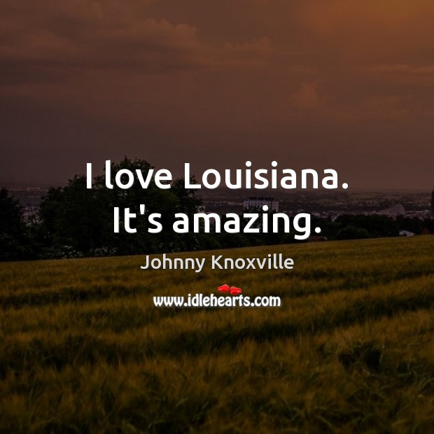 I love Louisiana. It's amazing. Johnny Knoxville Picture Quote