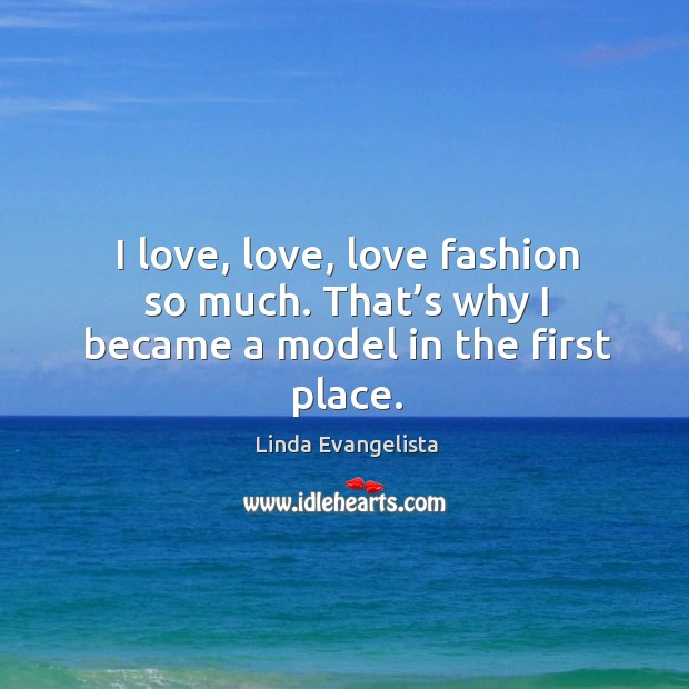 I love, love, love fashion so much. That's why I became a model in the first place. Image